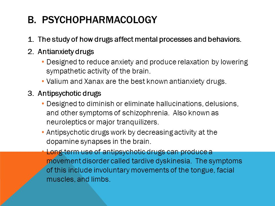B. Psychopharmacology The study of how drugs affect mental processes and behaviors. Antianxiety drugs.