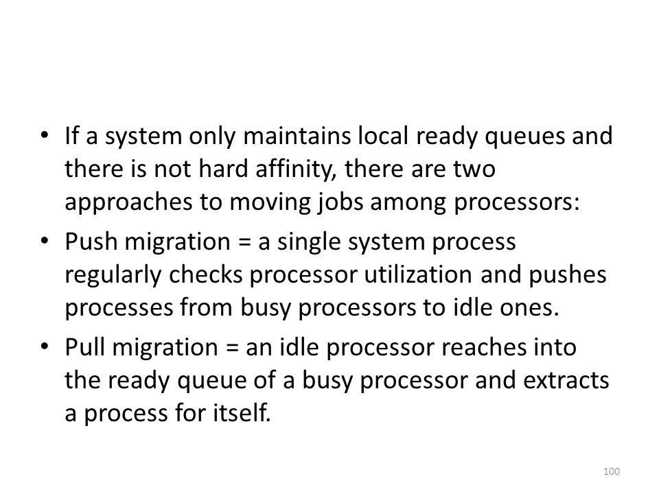 If a system only maintains local ready queues and there is not hard affinity, there are two approaches to moving jobs among processors: