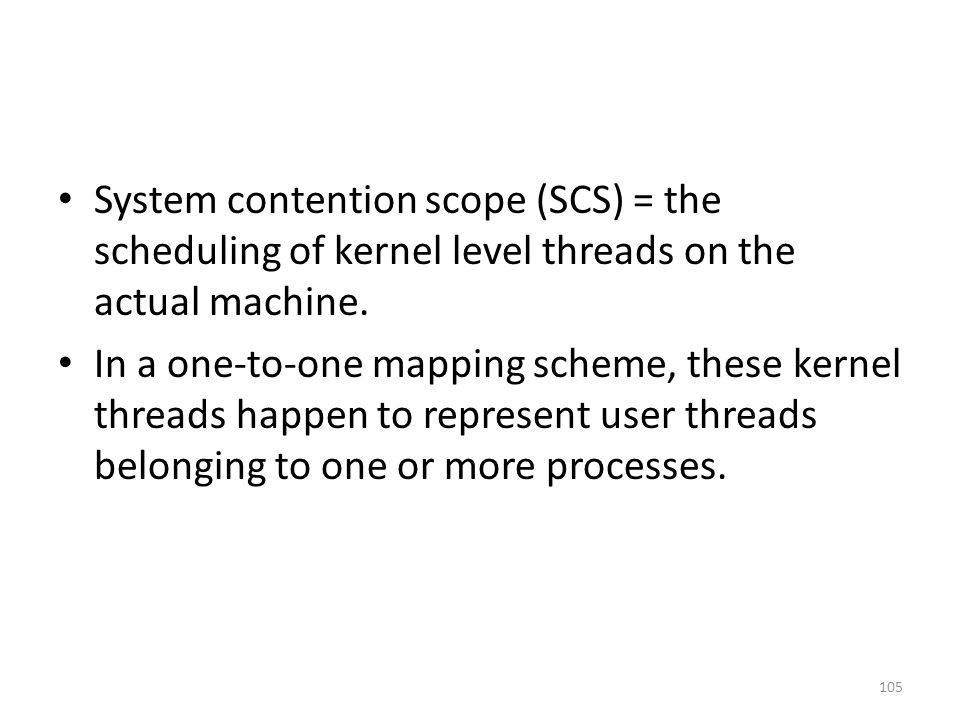 System contention scope (SCS) = the scheduling of kernel level threads on the actual machine.