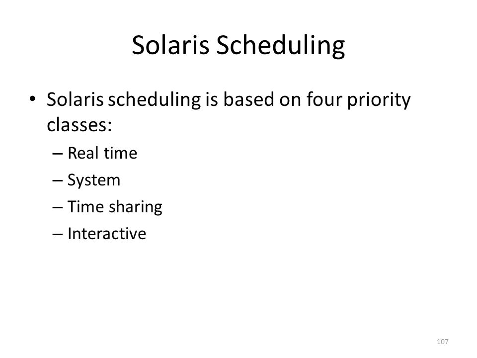 Solaris Scheduling Solaris scheduling is based on four priority classes: Real time. System. Time sharing.
