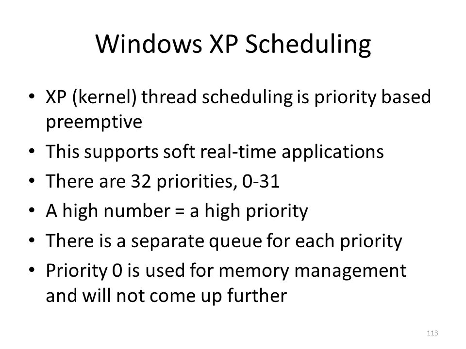 Windows XP Scheduling XP (kernel) thread scheduling is priority based preemptive. This supports soft real-time applications.