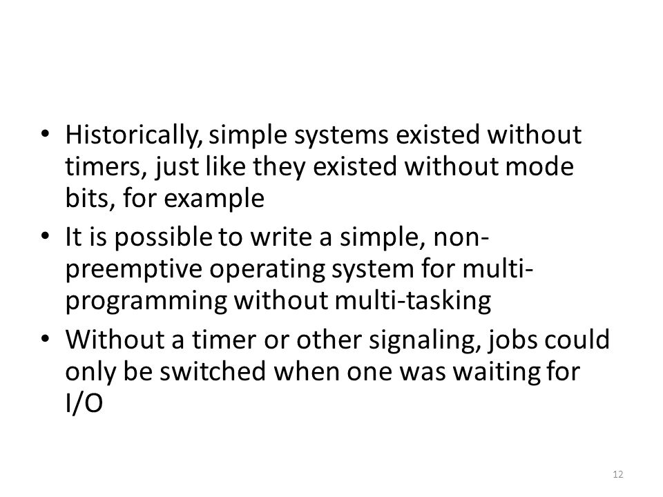 Historically, simple systems existed without timers, just like they existed without mode bits, for example