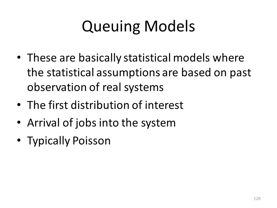 Queuing Models These are basically statistical models where the statistical assumptions are based on past observation of real systems.