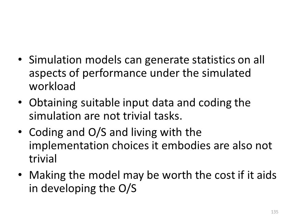 Simulation models can generate statistics on all aspects of performance under the simulated workload