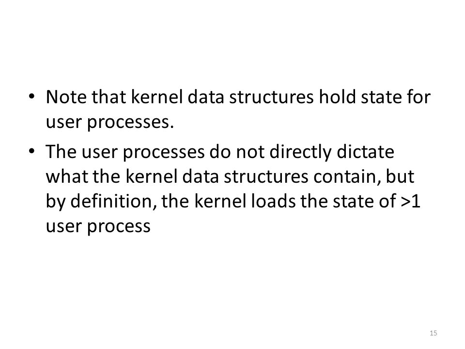 Note that kernel data structures hold state for user processes.