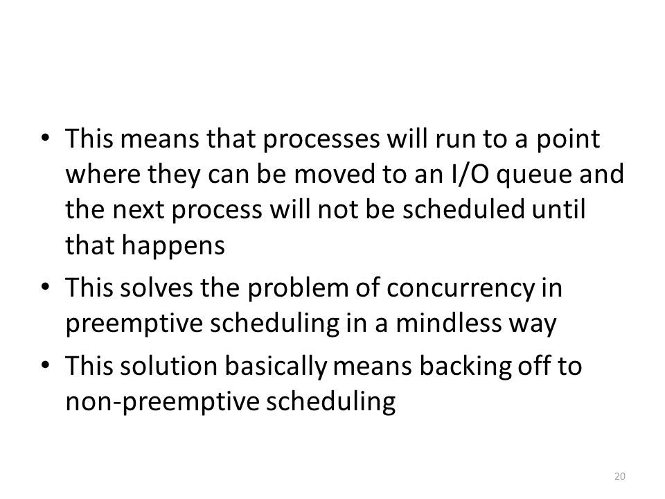 This means that processes will run to a point where they can be moved to an I/O queue and the next process will not be scheduled until that happens