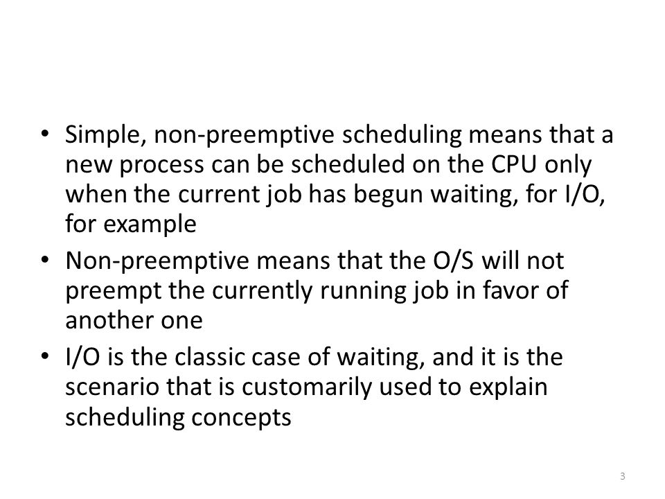 Simple, non-preemptive scheduling means that a new process can be scheduled on the CPU only when the current job has begun waiting, for I/O, for example