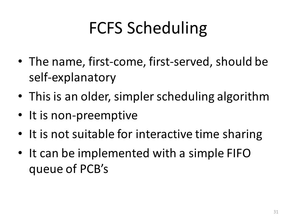 FCFS Scheduling The name, first-come, first-served, should be self-explanatory. This is an older, simpler scheduling algorithm.