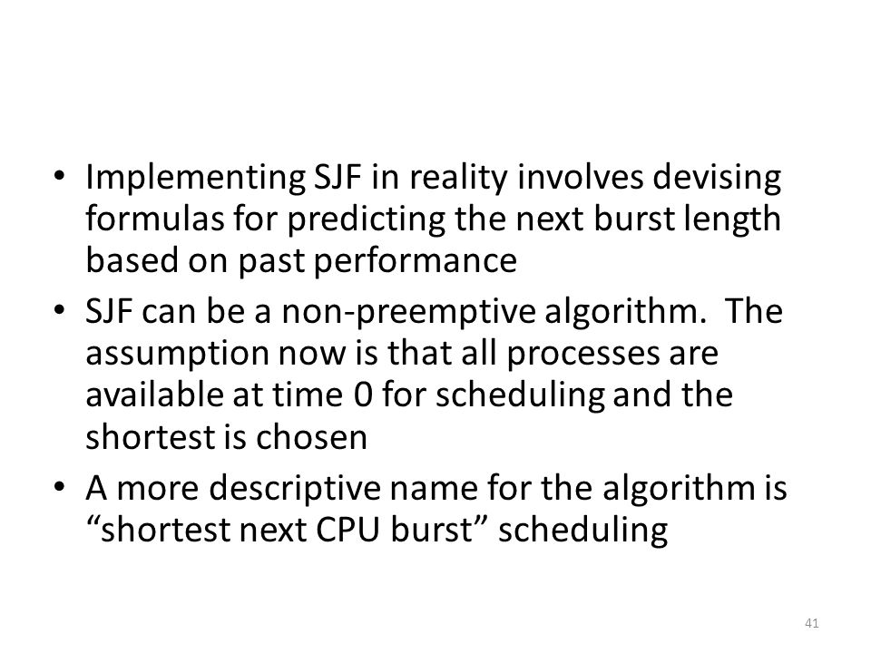 Implementing SJF in reality involves devising formulas for predicting the next burst length based on past performance