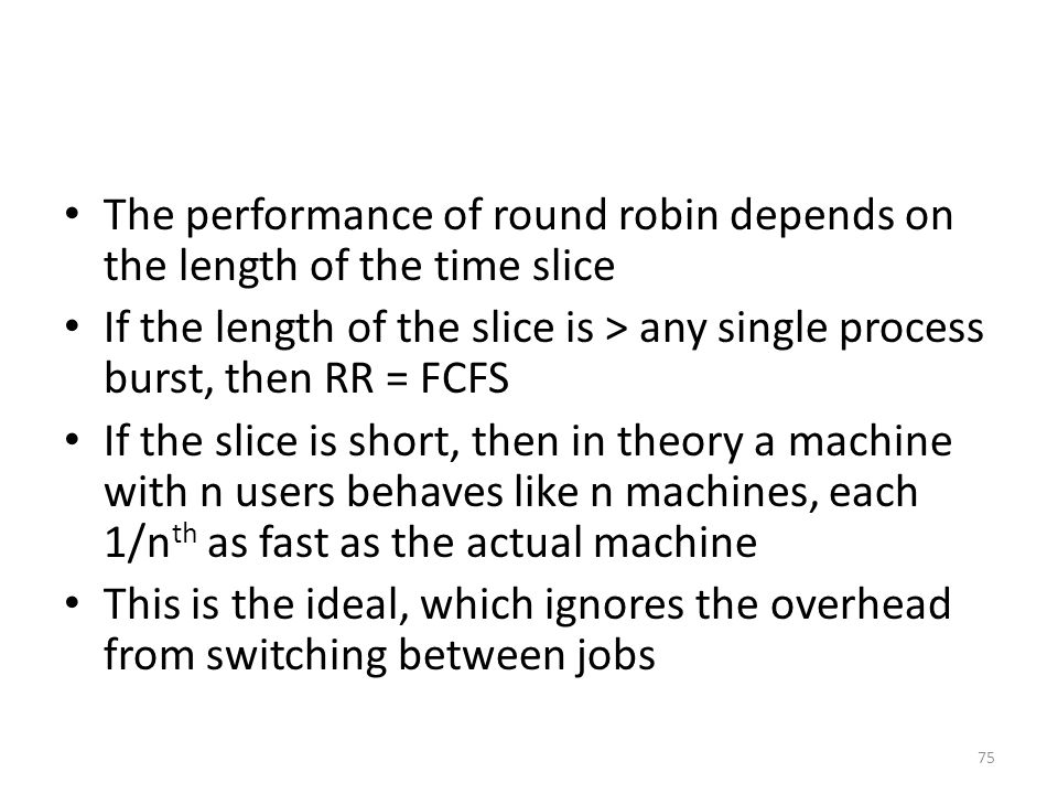 The performance of round robin depends on the length of the time slice