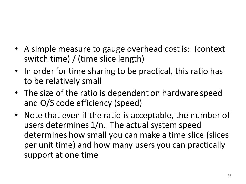 A simple measure to gauge overhead cost is: (context switch time) / (time slice length)