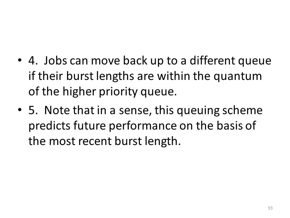 4. Jobs can move back up to a different queue if their burst lengths are within the quantum of the higher priority queue.