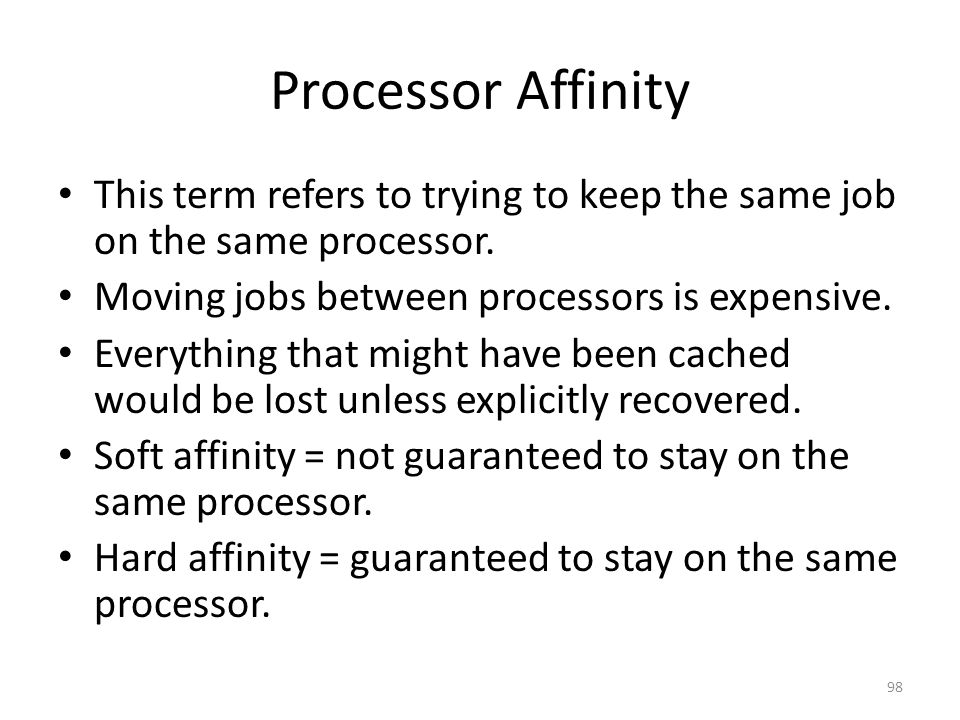 Processor Affinity This term refers to trying to keep the same job on the same processor. Moving jobs between processors is expensive.