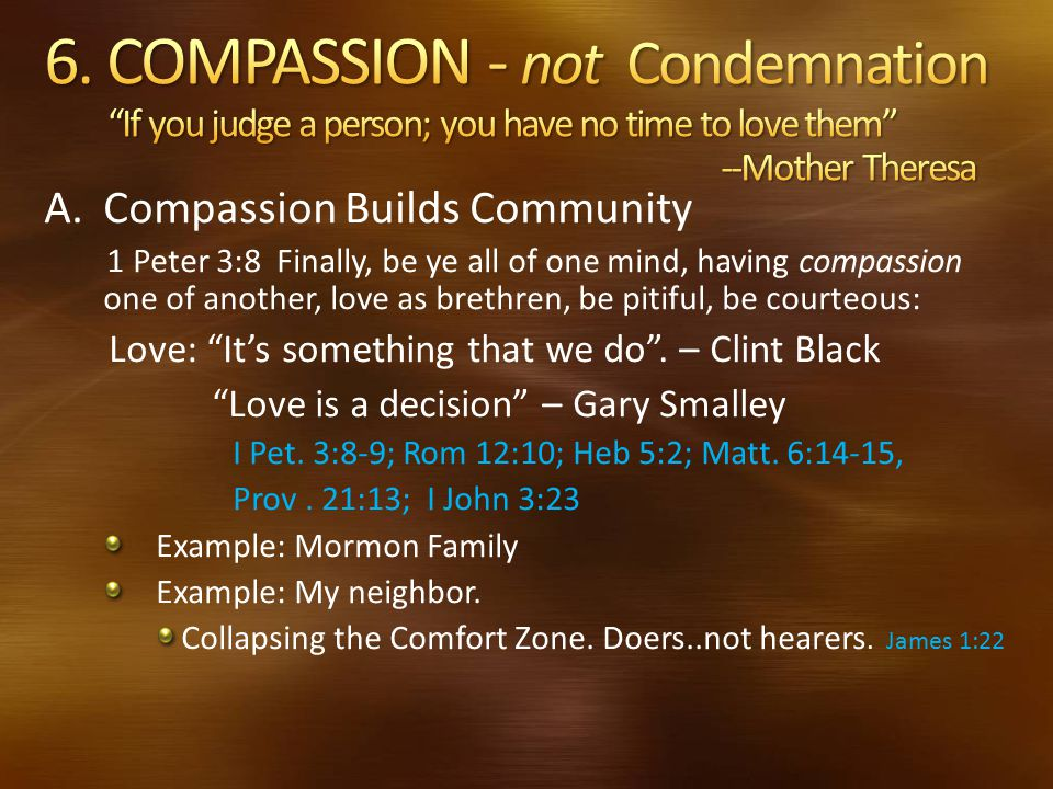 6. COMPASSION - not Condemnation If you judge a person; you have no time to love them --Mother Theresa