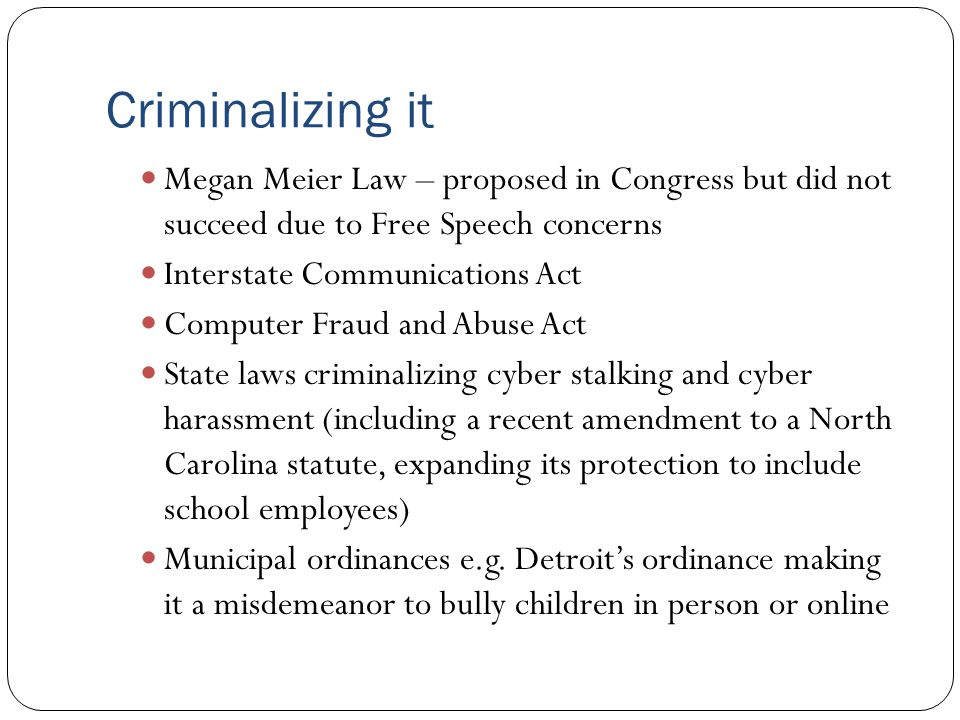 Criminalizing it Megan Meier Law – proposed in Congress but did not succeed due to Free Speech concerns.