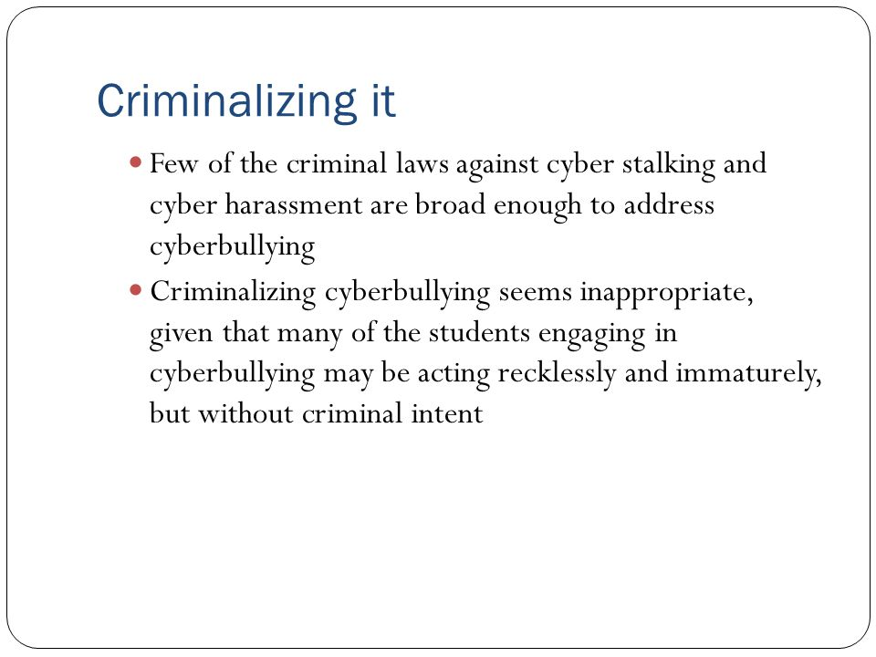 Criminalizing it Few of the criminal laws against cyber stalking and cyber harassment are broad enough to address cyberbullying.