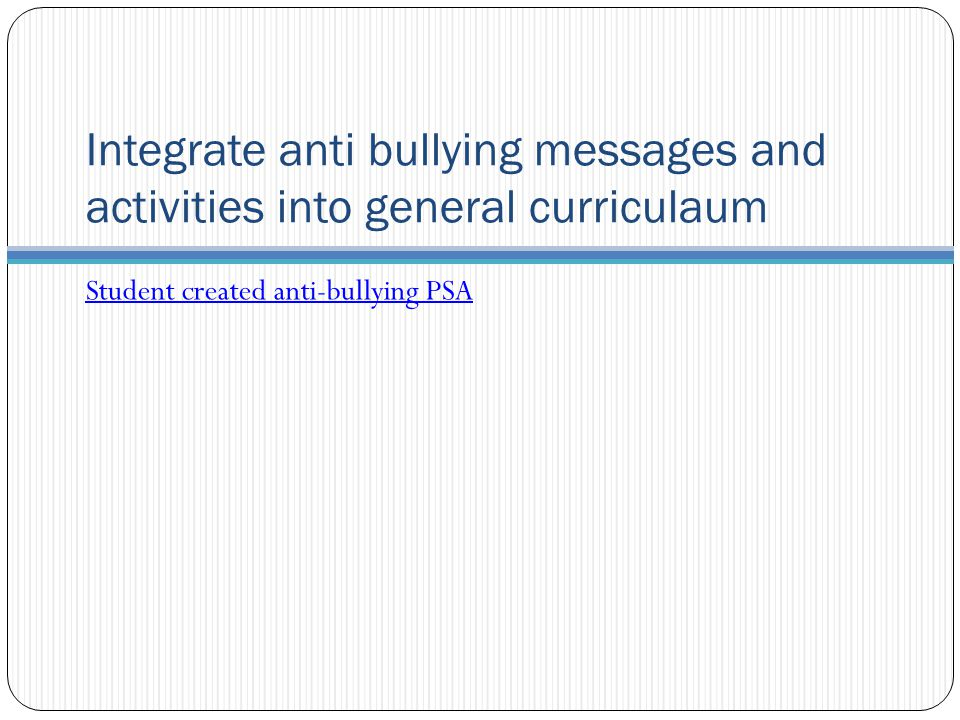 Integrate anti bullying messages and activities into general curriculaum