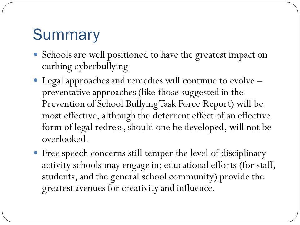 Summary Schools are well positioned to have the greatest impact on curbing cyberbullying.
