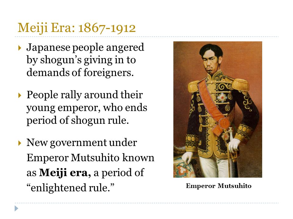 Meiji Era: 1867-1912 Japanese people angered by shogun's giving in to demands of foreigners.