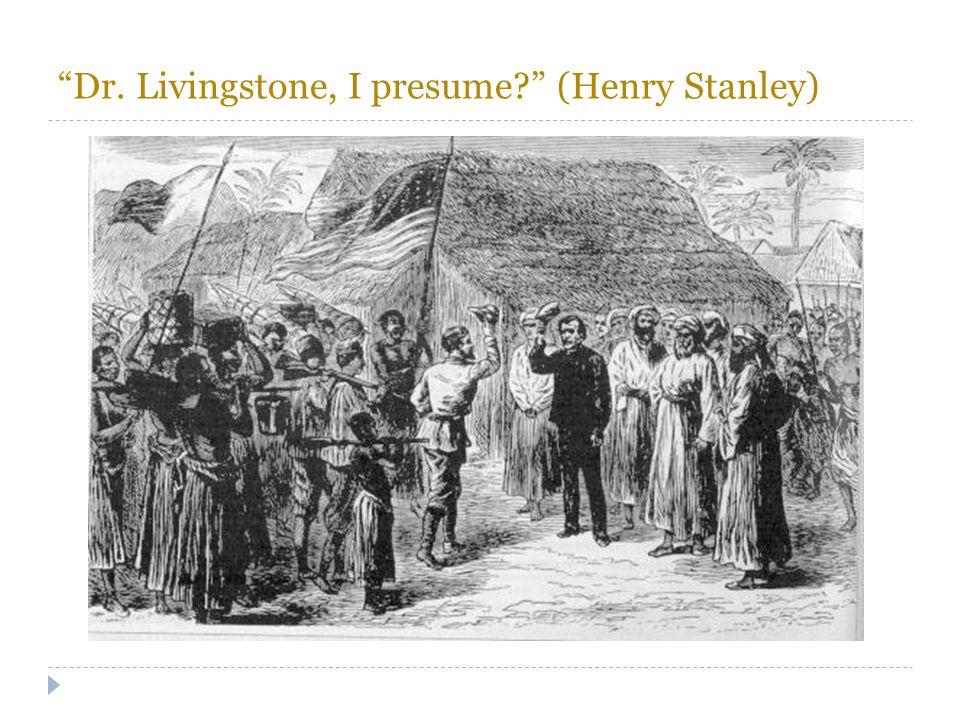 Dr. Livingstone, I presume (Henry Stanley)