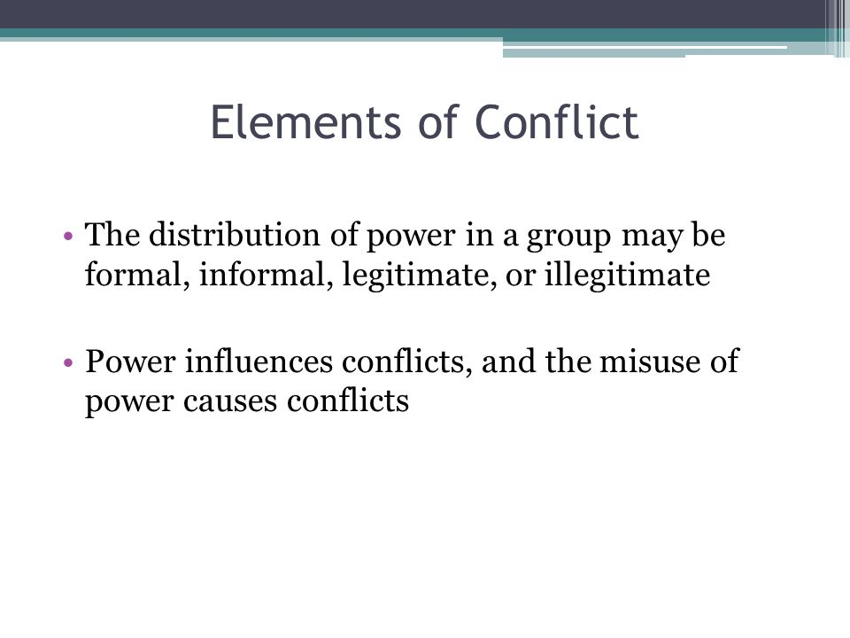Elements of Conflict The distribution of power in a group may be formal, informal, legitimate, or illegitimate.