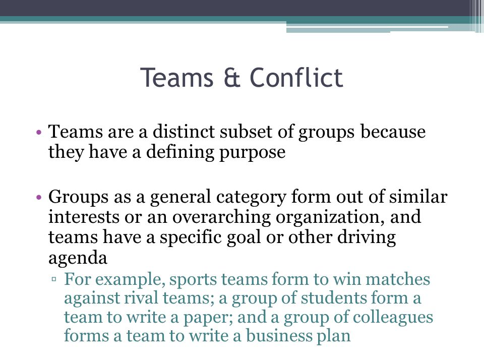 Teams & Conflict Teams are a distinct subset of groups because they have a defining purpose.