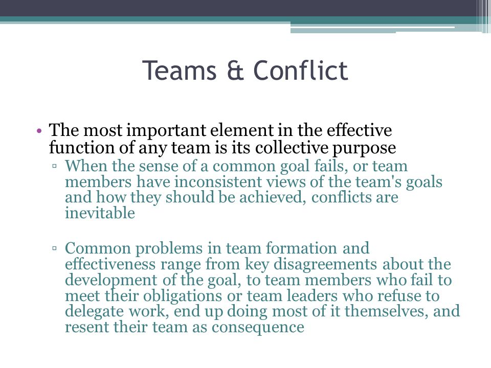 Teams & Conflict The most important element in the effective function of any team is its collective purpose.