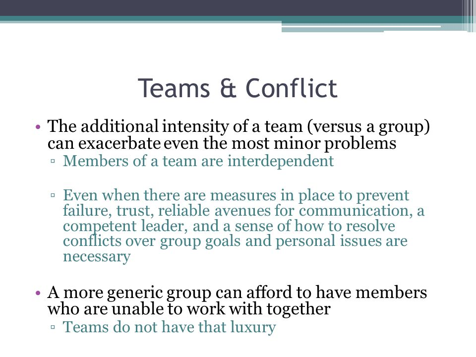 Teams & Conflict The additional intensity of a team (versus a group) can exacerbate even the most minor problems.
