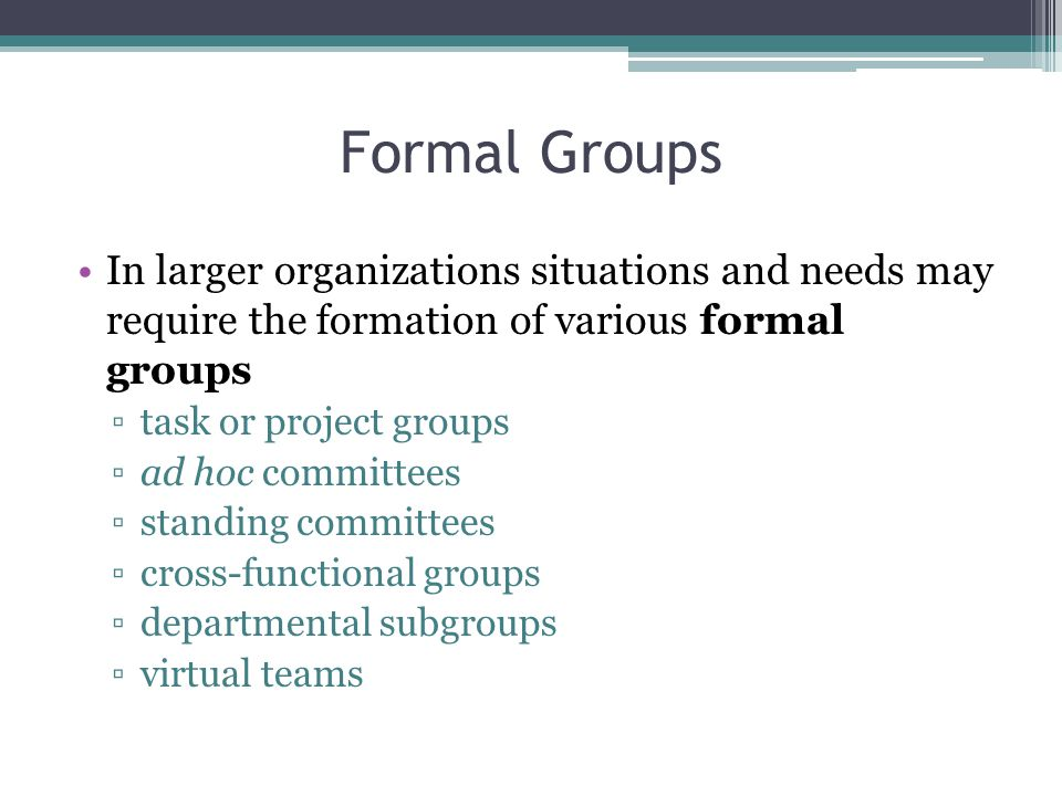 Formal Groups In larger organizations situations and needs may require the formation of various formal groups.