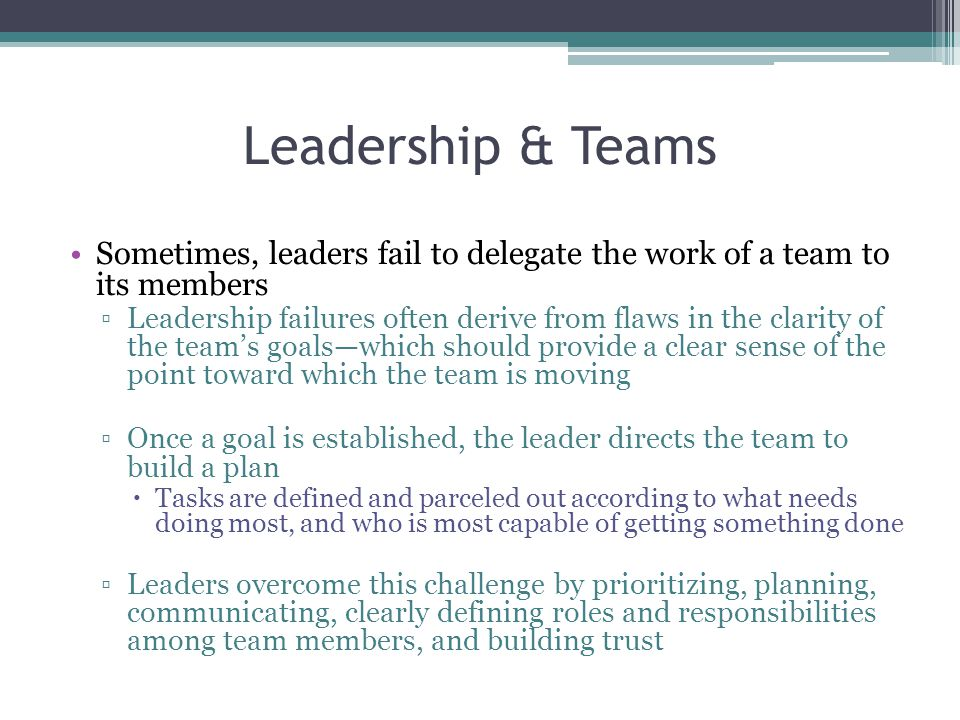 Leadership & Teams Sometimes, leaders fail to delegate the work of a team to its members.