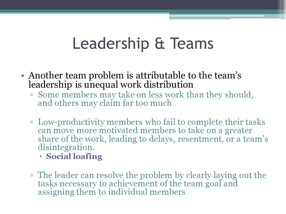 Leadership & Teams Another team problem is attributable to the team's leadership is unequal work distribution.