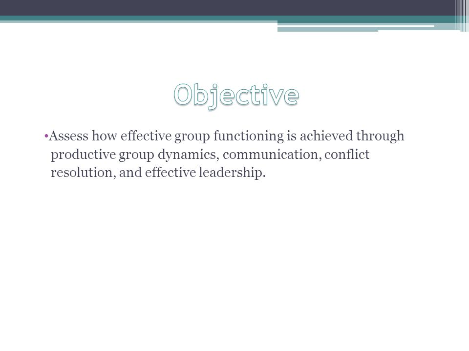 Objective Assess how effective group functioning is achieved through