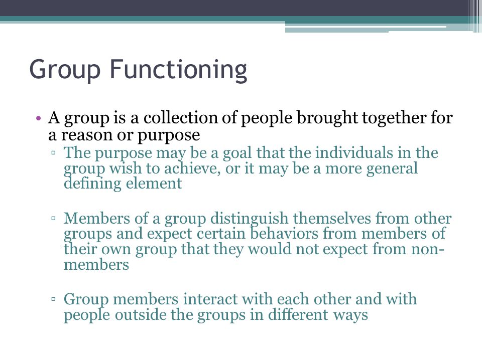 Group Functioning A group is a collection of people brought together for a reason or purpose.