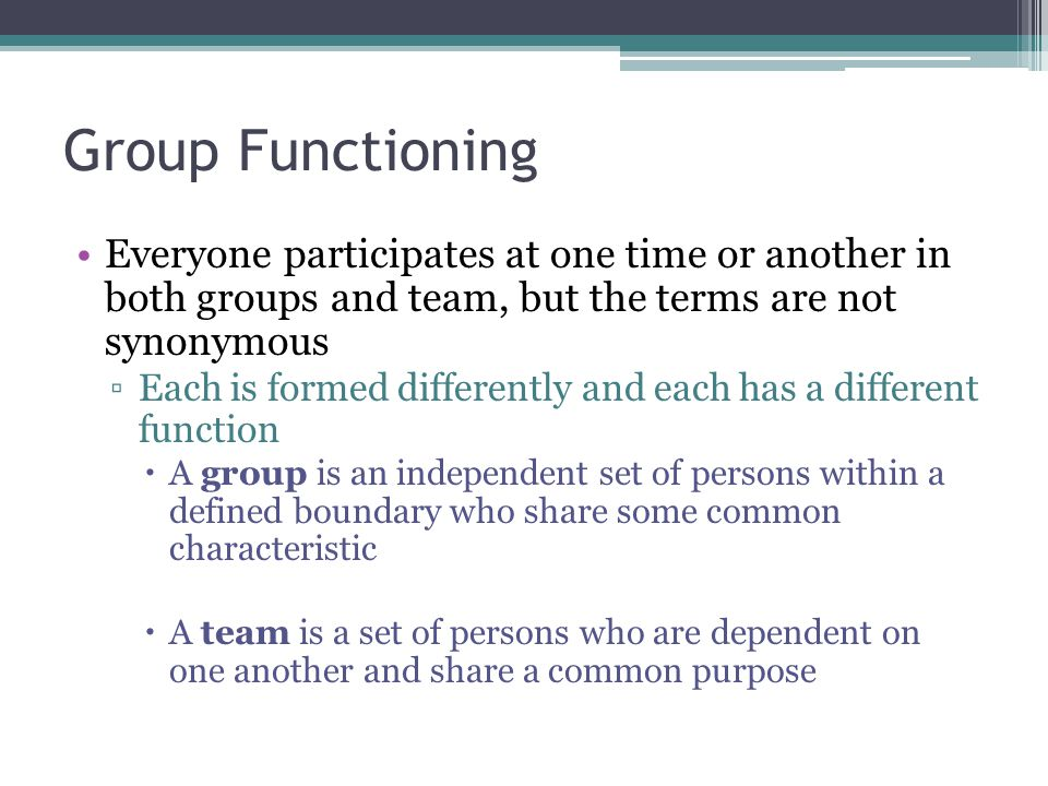 Group Functioning Everyone participates at one time or another in both groups and team, but the terms are not synonymous.