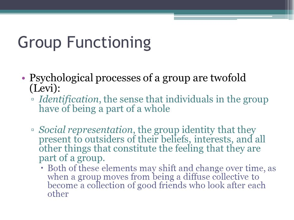 Group Functioning Psychological processes of a group are twofold (Levi):