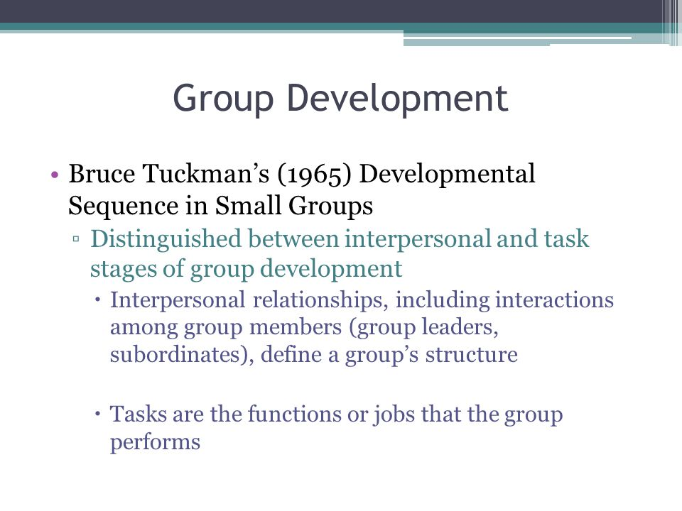 Group Development Bruce Tuckman's (1965) Developmental Sequence in Small Groups.