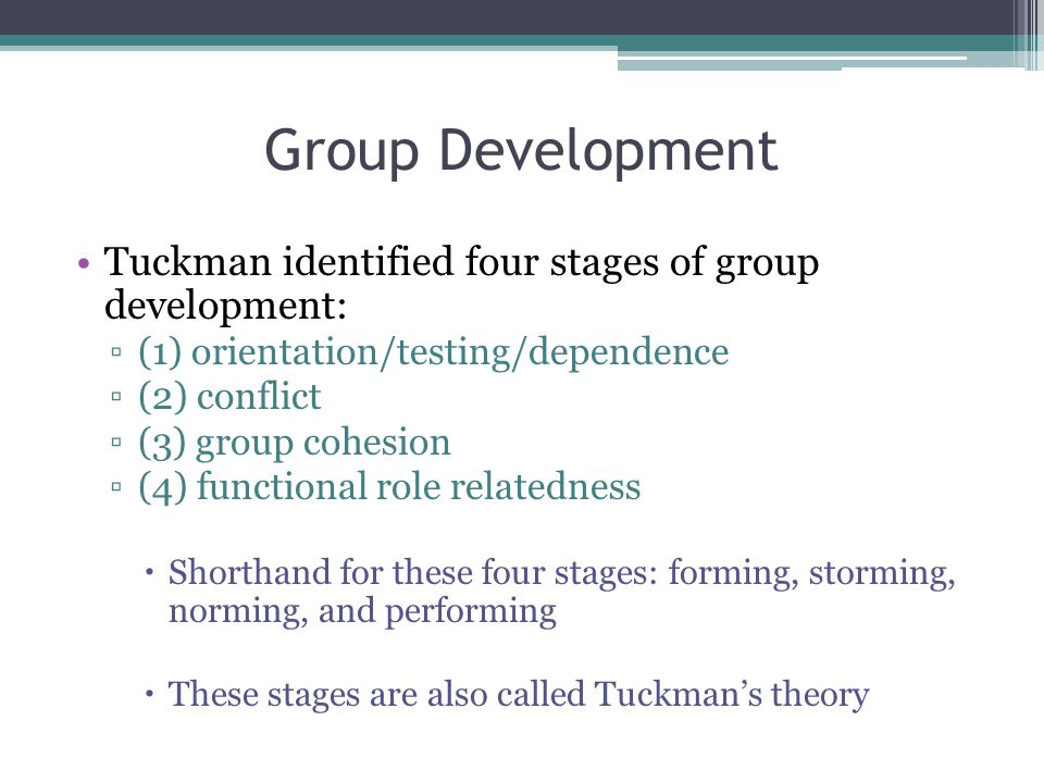 Group Development Tuckman identified four stages of group development: