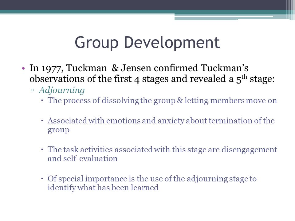 Group Development In 1977, Tuckman & Jensen confirmed Tuckman's observations of the first 4 stages and revealed a 5th stage: