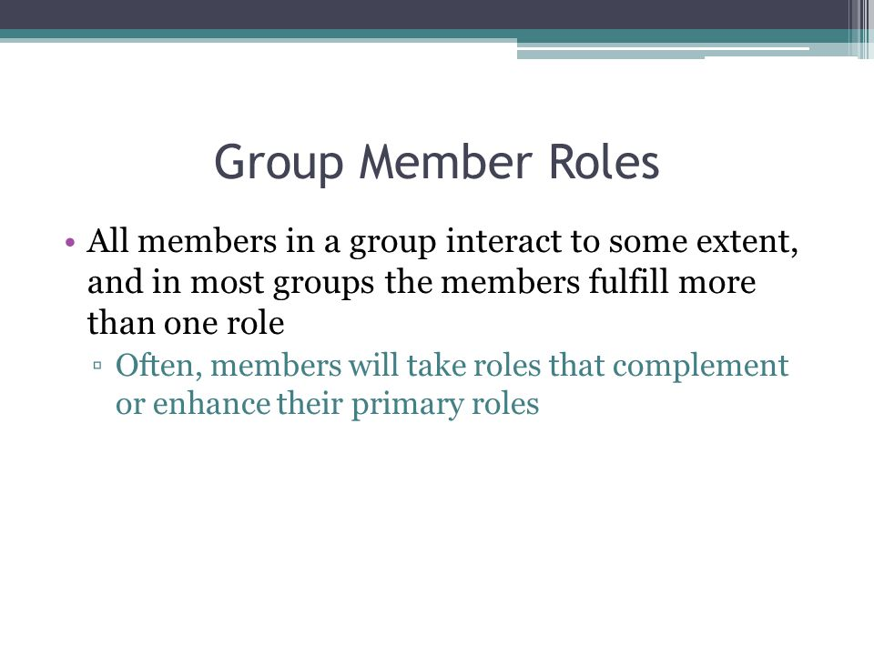 Group Member Roles All members in a group interact to some extent, and in most groups the members fulfill more than one role.