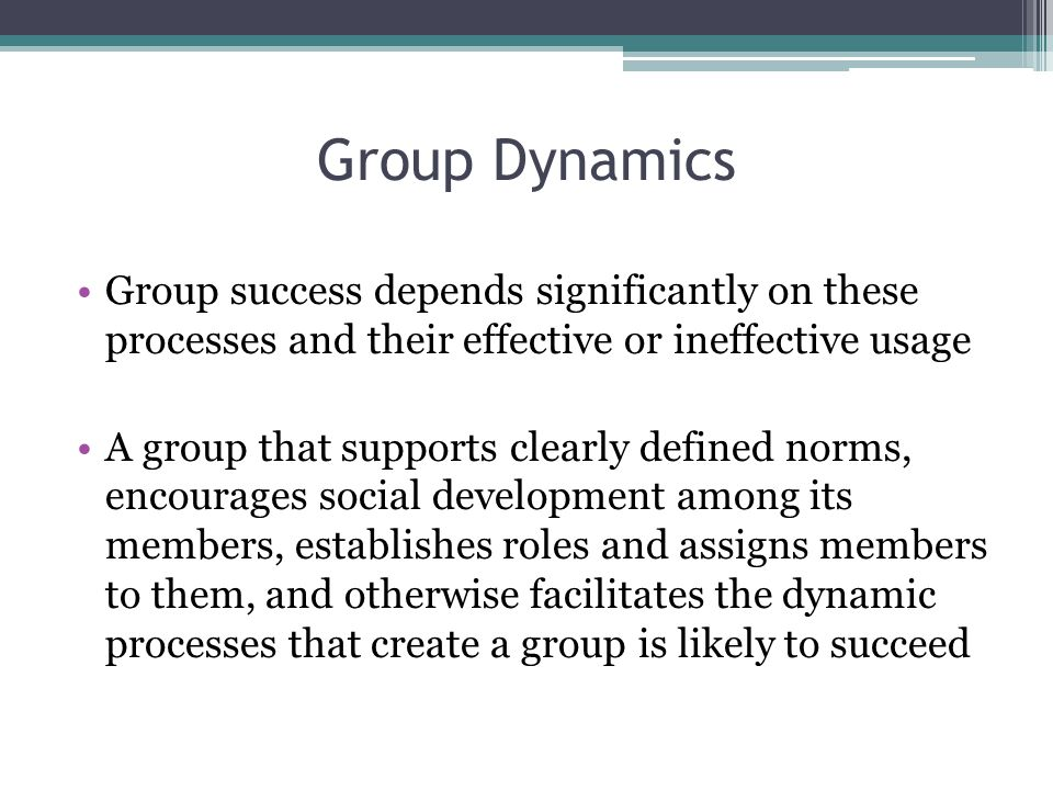 Group Dynamics Group success depends significantly on these processes and their effective or ineffective usage.