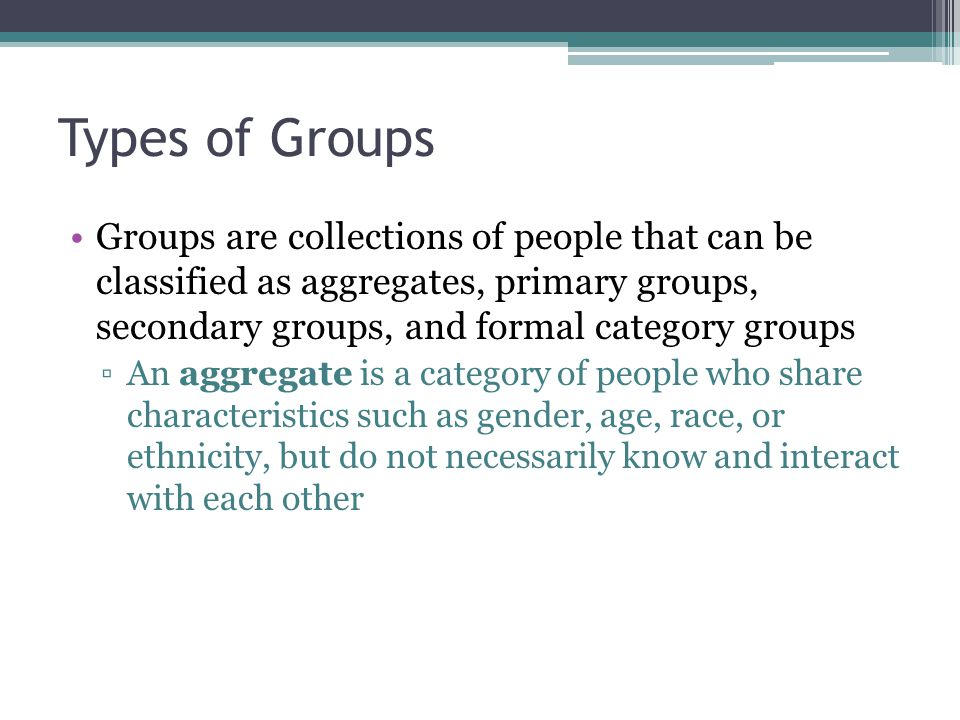 Types of Groups Groups are collections of people that can be classified as aggregates, primary groups, secondary groups, and formal category groups.
