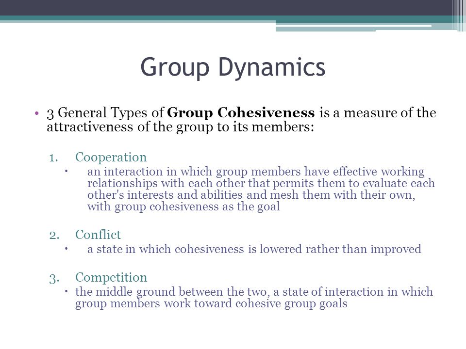 Group Dynamics 3 General Types of Group Cohesiveness is a measure of the attractiveness of the group to its members: