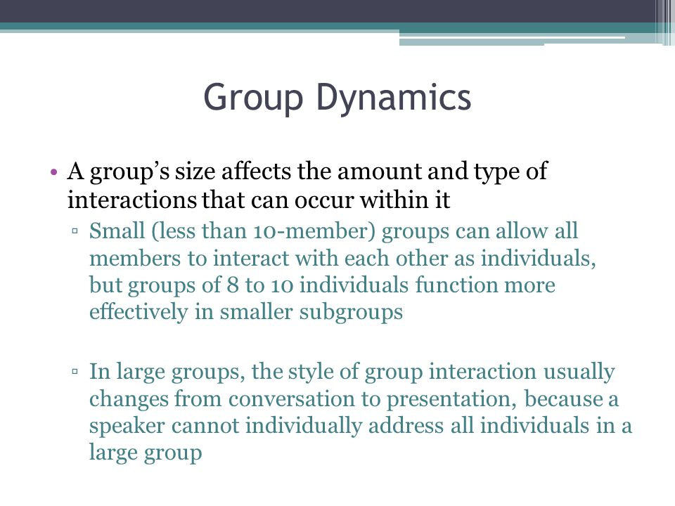 Group Dynamics A group's size affects the amount and type of interactions that can occur within it.