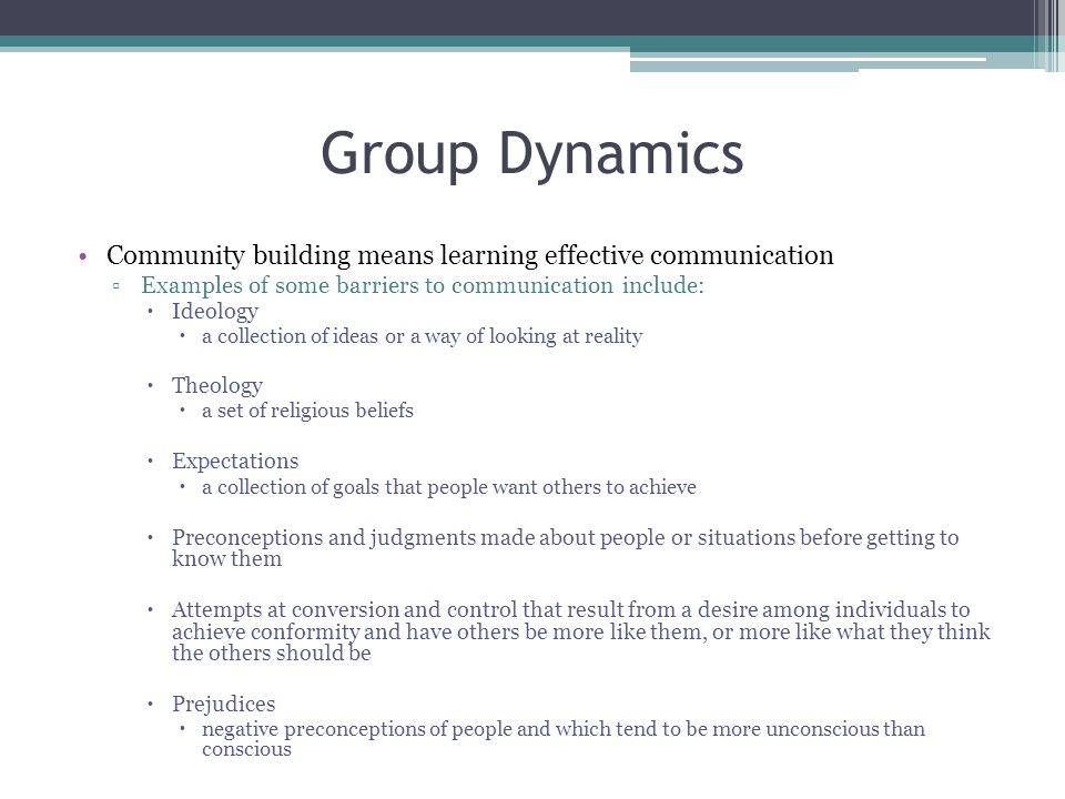 Group Dynamics Community building means learning effective communication. Examples of some barriers to communication include: