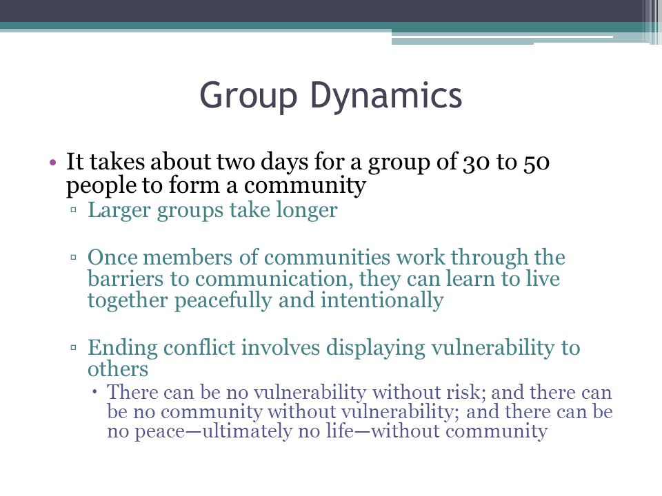 Group Dynamics It takes about two days for a group of 30 to 50 people to form a community. Larger groups take longer.