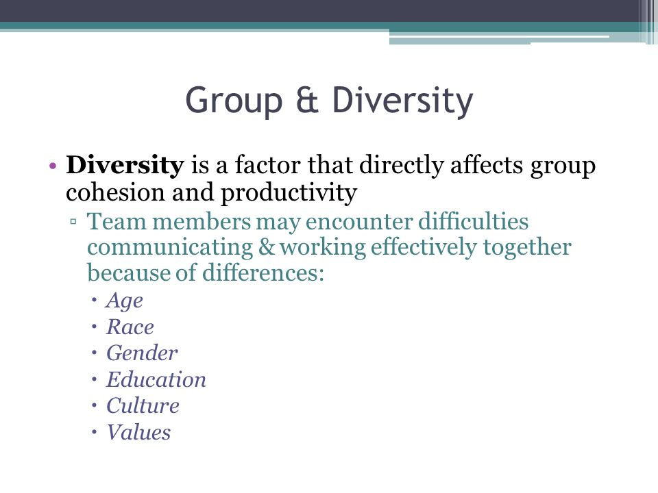 Group & Diversity Diversity is a factor that directly affects group cohesion and productivity.