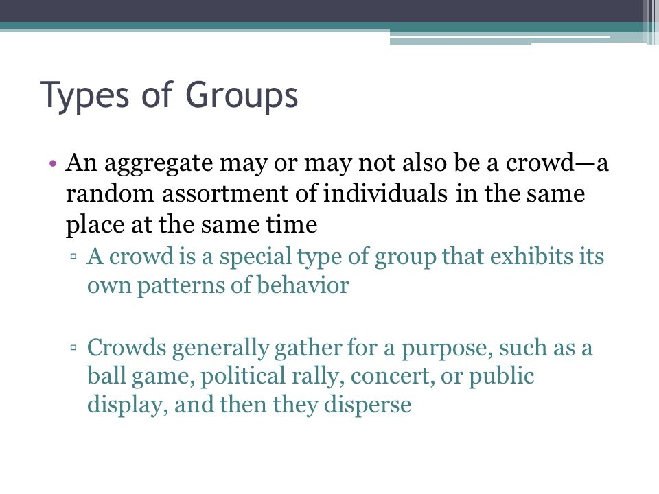 Types of Groups An aggregate may or may not also be a crowd—a random assortment of individuals in the same place at the same time.