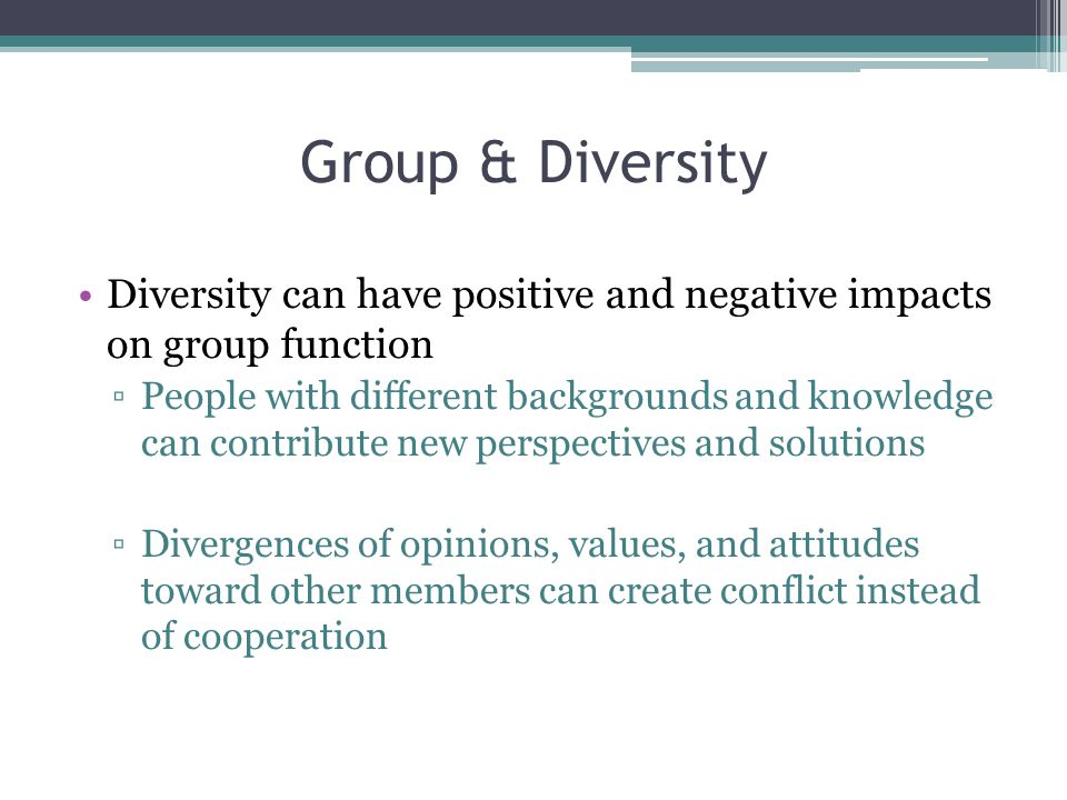 Group & Diversity Diversity can have positive and negative impacts on group function.