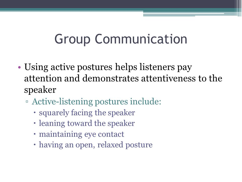Group Communication Using active postures helps listeners pay attention and demonstrates attentiveness to the speaker.