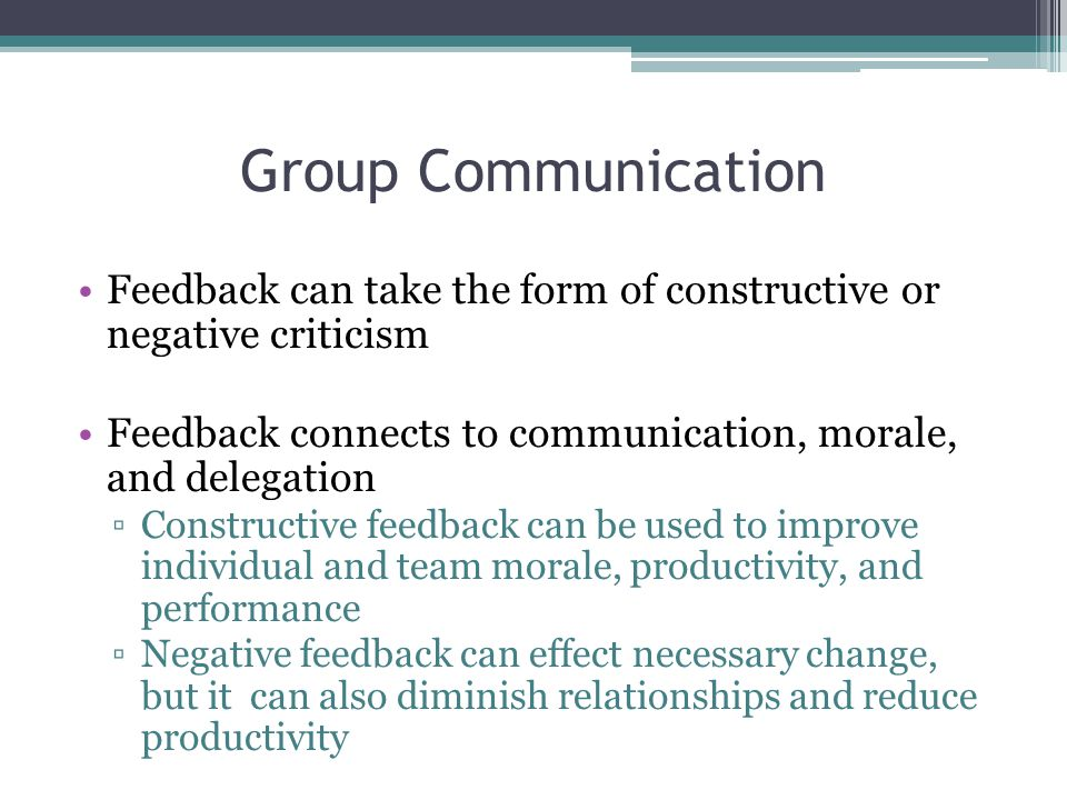 Group Communication Feedback can take the form of constructive or negative criticism. Feedback connects to communication, morale, and delegation.
